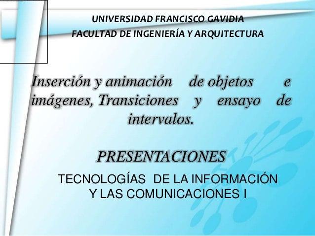UNIVERSIDAD FRANCISCO GAVIDIA     FACULTAD DE INGENIERÍA Y ARQUITECTURAInserción y animación de objetos eimágenes, Transic...