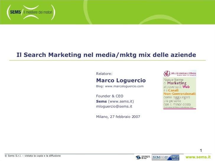© Sems S.r.l. – vietata la copia e la diffusione Il Search Marketing nel media/mktg mix delle aziende Relatore: Marco Logu...