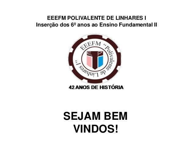 EEEFM POLIVALENTE DE LINHARES I Inserção dos 6º anos ao Ensino Fundamental II  SEJAM BEM VINDOS!