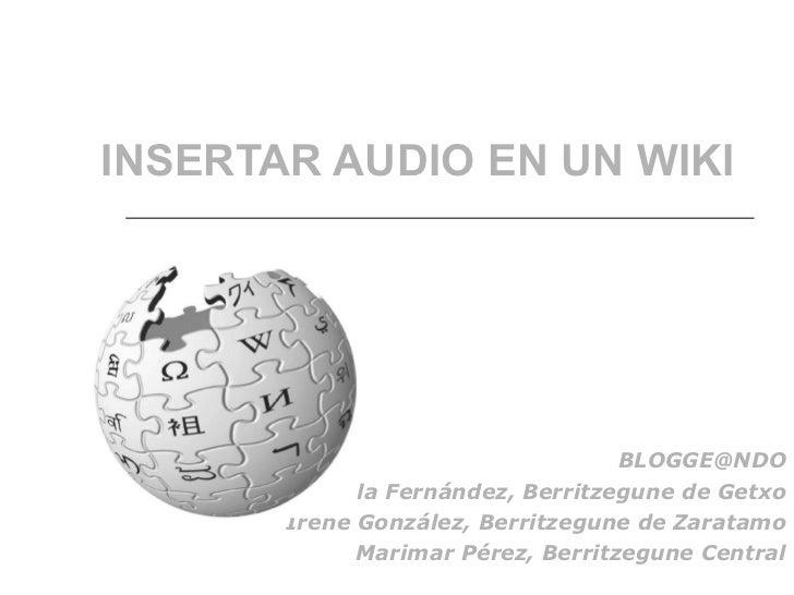 INSERTAR AUDIO EN UN WIKI [email_address] Adela Fernández, Berritzegune de Getxo Irene González, Berritzegune de Zaratamo ...