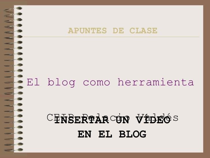 APUNTES DE CLASE El blog como herramienta didáctica   CEIP Palacio Valdés INSERTAR UN VÍDEO EN EL BLOG