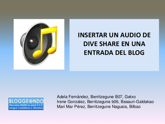 INSERTAR UN AUDIO DE DIVE SHARE EN UNA ENTRADA DEL BLOG  Adela Fernández, Berritzegune B07, Getxo Irene Gonzalez, Berritze...