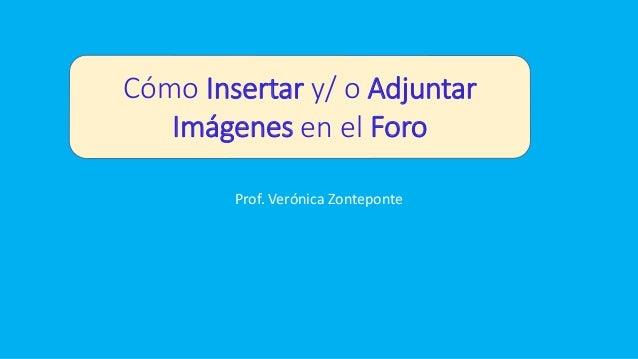 Prof. Verónica Zonteponte Cómo Insertar y/ o Adjuntar Imágenes en el Foro