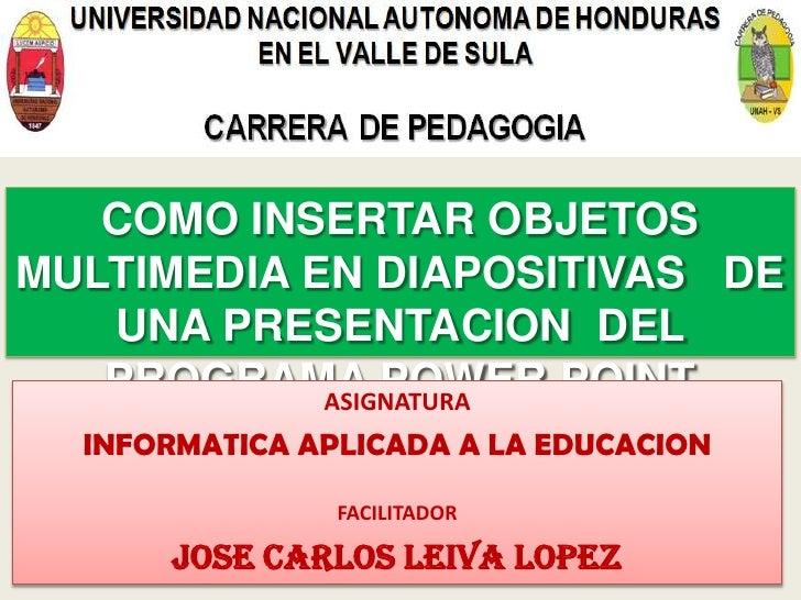 COMO INSERTAR OBJETOS MULTIMEDIA EN DIAPOSITIVAS DE    UNA PRESENTACION DEL    PROGRAMA POWER POINT             ASIGNATURA...