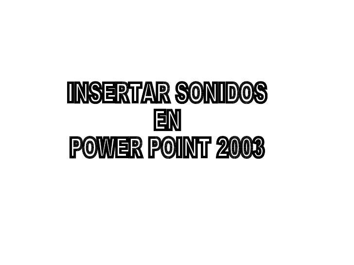 INSERTAR SONIDOS EN POWER POINT 2003