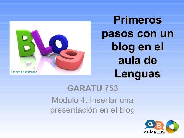 PrimerosPrimeros pasos con unpasos con un blog en elblog en el aula deaula de LenguasLenguas GARATU 753 Módulo 4. Insertar...