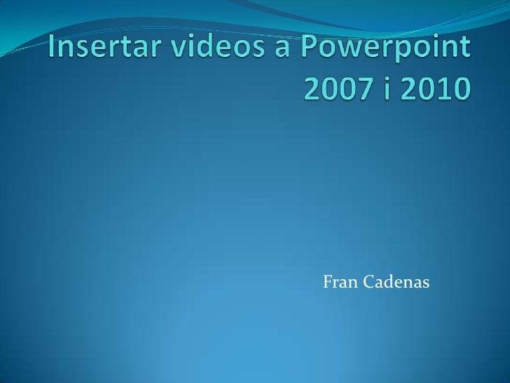 Insertar videos a Powerpoint 2007 i 2010<br />Fran Cadenas<br />