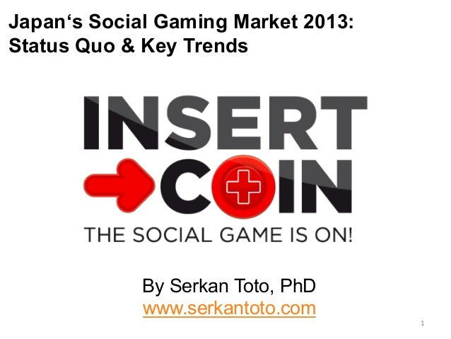 Japan's Social Gaming Market 2013: Status Quo & Key Trends By Serkan Toto, PhD www.serkantoto.com 1