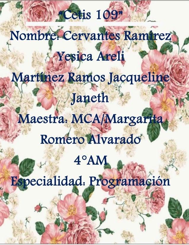 """""""Cetis 109"""" Nombre: Cervantes Ramírez Yesica Areli Martínez Ramos Jacqueline Janeth Maestra: MCA/Margarita Romero Alvarado..."""