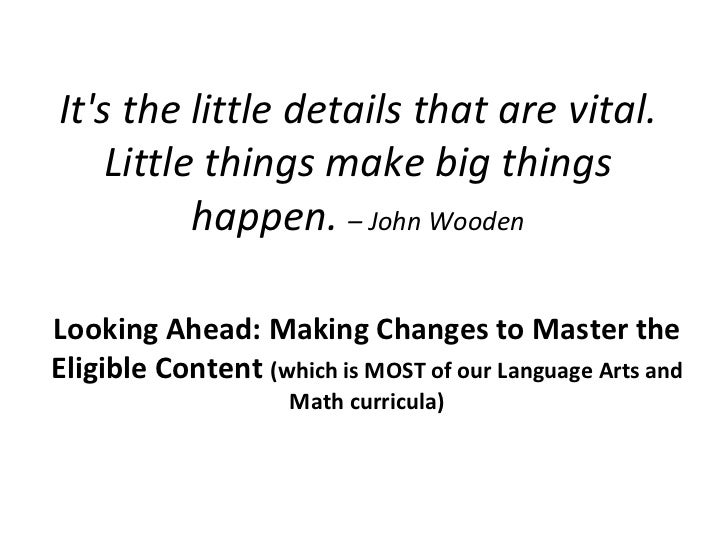 It's the little details that are vital. Little things make big things happen.  – John Wooden Looking Ahead: Making Changes...
