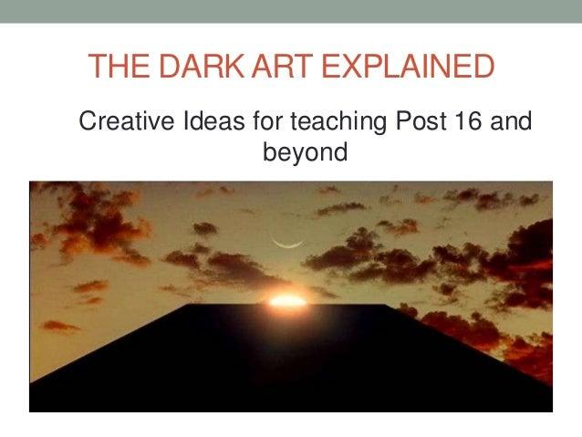 THE DARK ART EXPLAINEDCreative Ideas for teaching Post 16 and                beyond