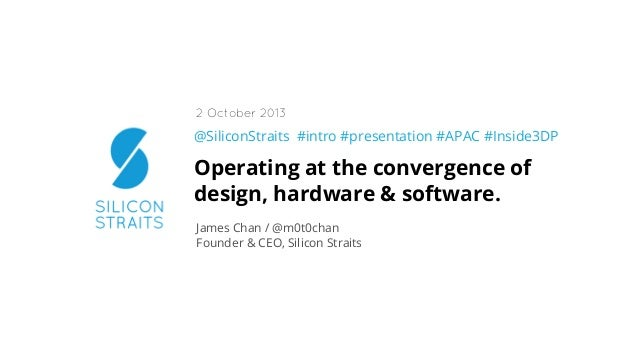 @SiliconStraits #intro #presentation #APAC #Inside3DP Operating at the convergence of design, hardware & software. James C...