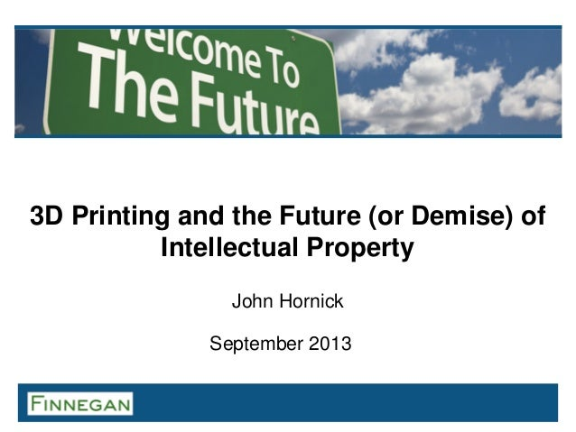 3D Printing and the Future (or Demise) of Intellectual Property John Hornick September 2013