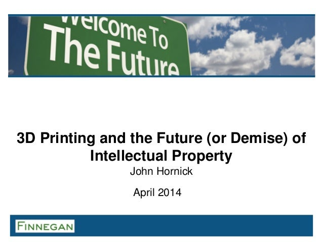 3D Printing and the Future (or Demise) of Intellectual Property John Hornick April 2014