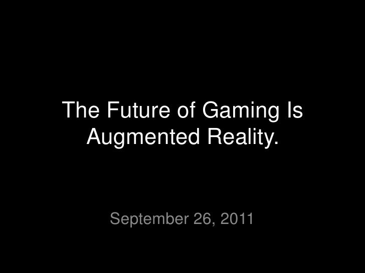 The Future of Gaming Is Augmented Reality.<br />September 26, 2011<br />