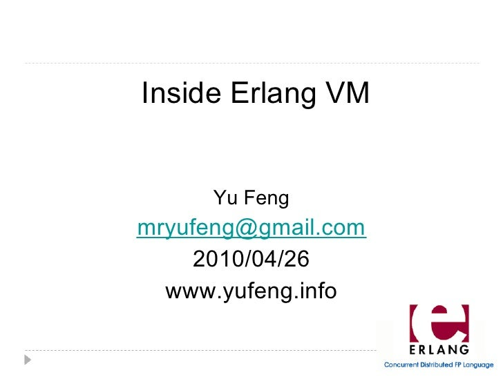 Inside Erlang VM         Yu Feng mryufeng@gmail.com      2010/04/26   www.yufeng.info