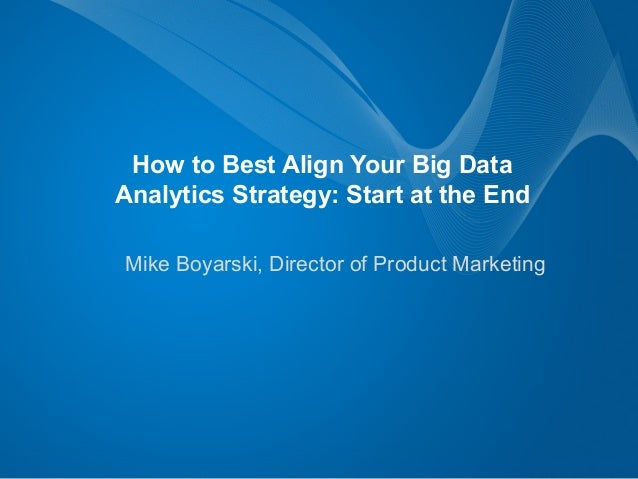 Mike Boyarski, Director of Product Marketing How to Best Align Your Big Data Analytics Strategy: Start at the End