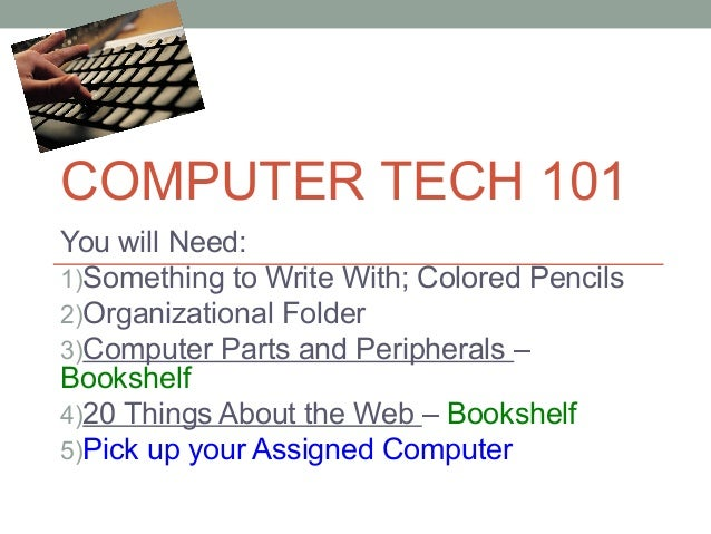 COMPUTER TECH 101 You will Need: 1)Something to Write With; Colored Pencils 2)Organizational Folder 3)Computer Parts and P...