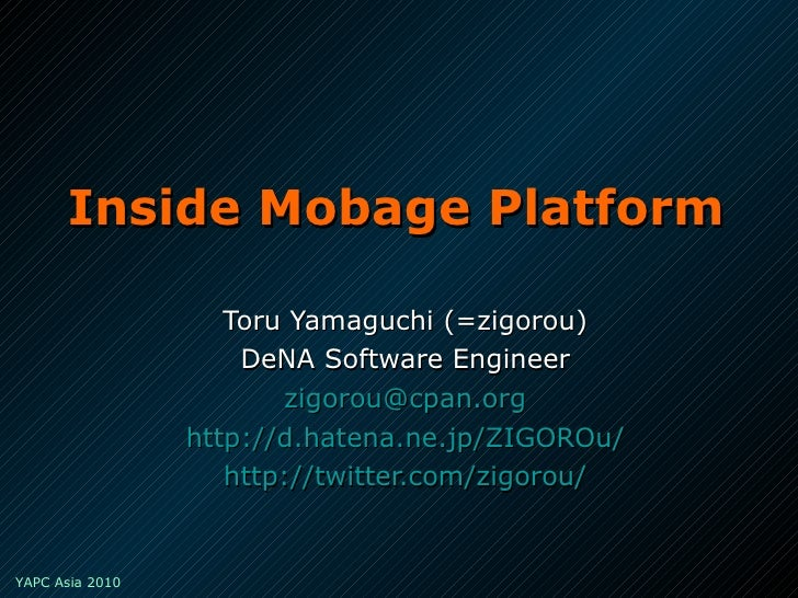 Inside Mobage Platform Toru Yamaguchi (=zigorou) DeNA Software Engineer [email_address] http://d.hatena.ne.jp/ZIGOROu/ htt...