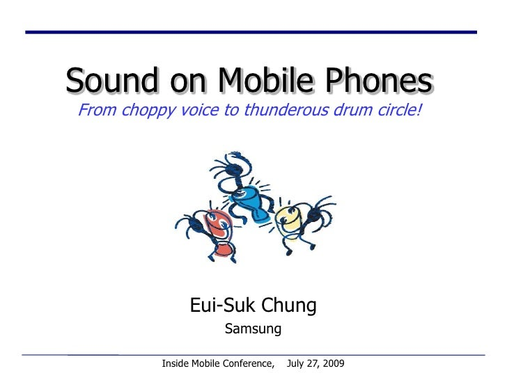Sound on Mobile PhonesFrom choppy voice to thunderous drum circle!<br />Eui-Suk Chung<br />Samsung<br />Inside Mobile Conf...