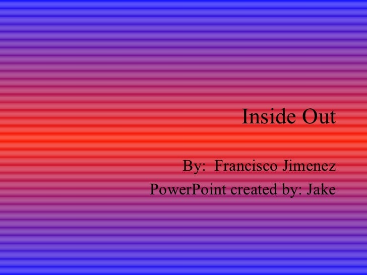 Inside Out By:  Francisco Jimenez PowerPoint created by: Jake