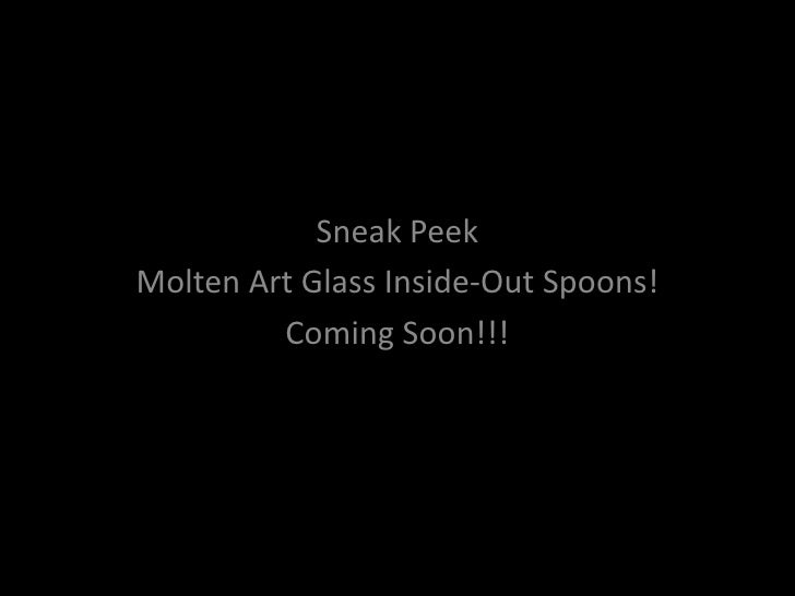 Sneak Peek Molten Art Glass Inside-Out Spoons!          Coming Soon!!!