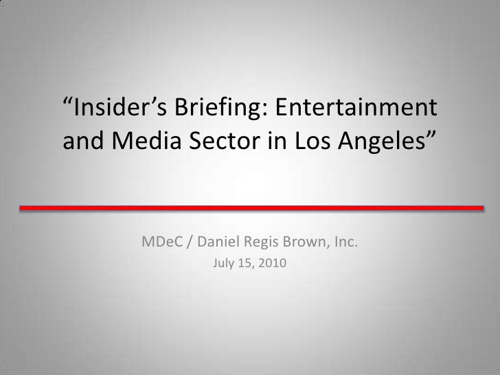 """""""Insider's Briefing: Entertainment and Media Sector in Los Angeles""""<br />MDeC / Daniel Regis Brown, Inc. <br />July 15, 20..."""