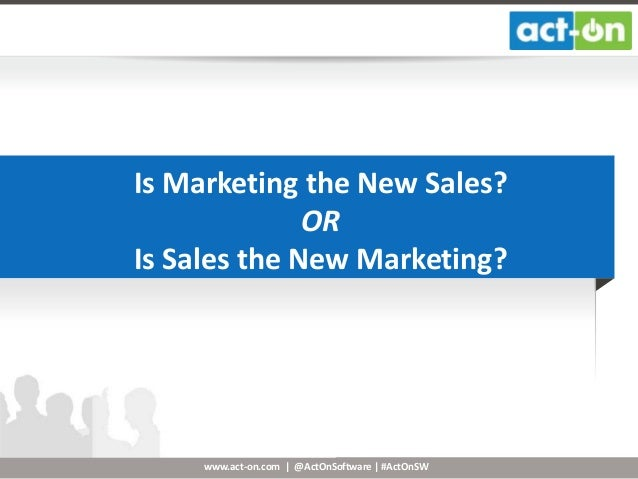 www.act-on.com | @ActOnSoftware | #ActOnSW Is Marketing the New Sales? OR Is Sales the New Marketing?