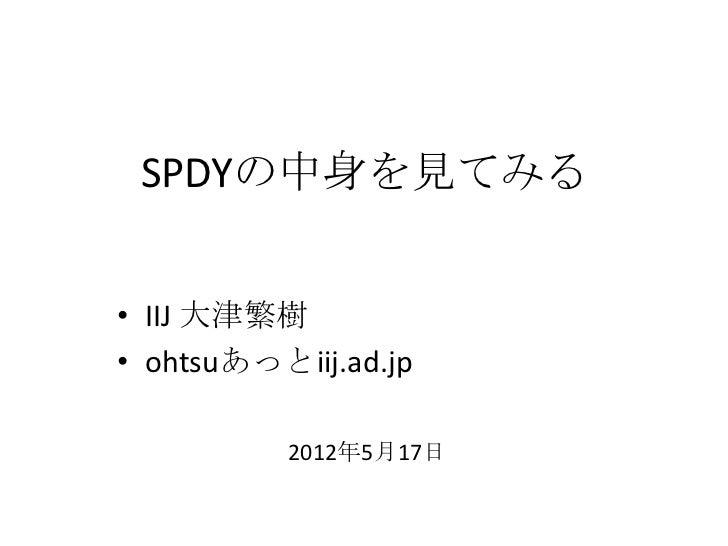 SPDYの中身を見てみる• IIJ 大津繁樹• ohtsuあっとiij.ad.jp          2012年5月17日