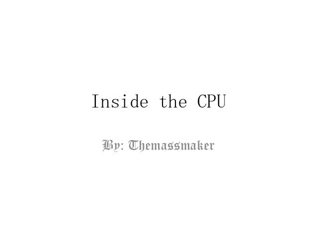 Inside the CPU By: Themassmaker