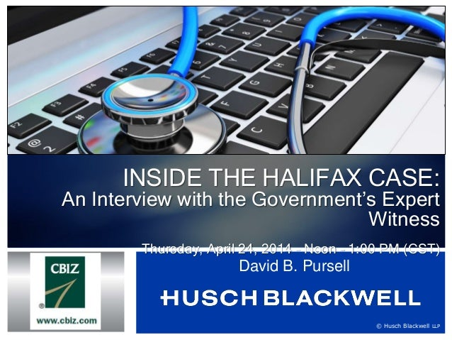 © Husch Blackwell LLP INSIDE THE HALIFAX CASE: An Interview with the Government's Expert Witness Thursday, April 24, 2014 ...