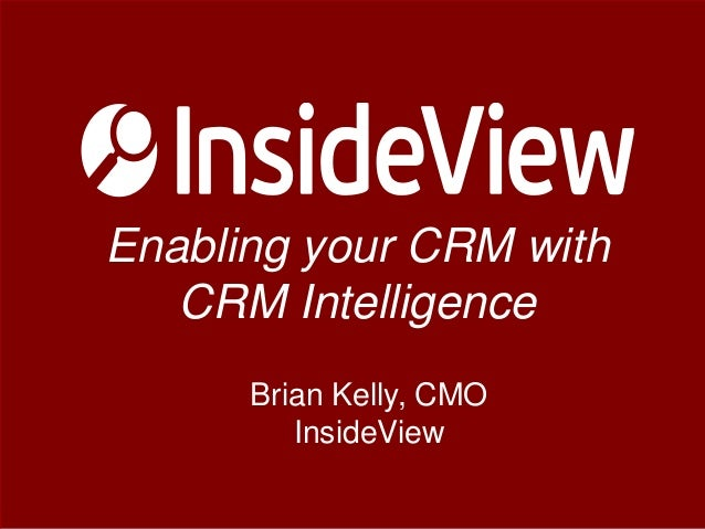 Enabling your CRM with CRM Intelligence Brian Kelly, CMO InsideView ©2013 InsideView. All rights reserved. ©2013 InsideVie...