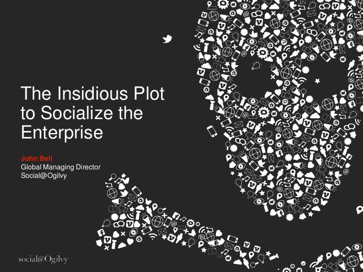 The Insidious Plotto Socialize theEnterpriseJohn BellGlobal Managing DirectorSocial@Ogilvy