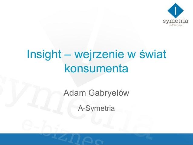 Insight – wejrzenie w świat        konsumenta       Adam Gabryelów          A-Symetria