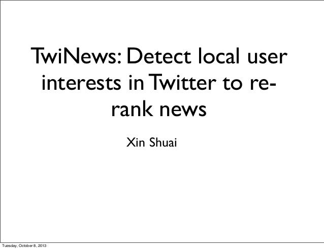 TwiNews: Detect local user interests in Twitter to re- rank news Xin Shuai Tuesday, October 8, 2013