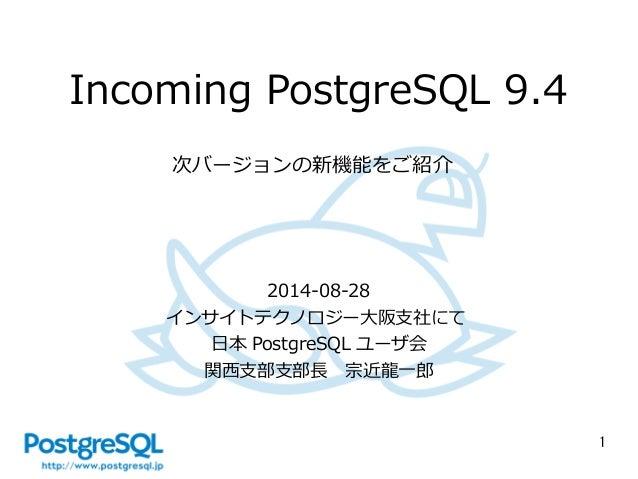 1  Incoming PostgreSQL 9.4  次バージョンの新機能をご紹介  2014-08-28  インサイトテクノロジー大阪支社にて  日本PostgreSQL ユーザ会  関西支部支部長 宗近龍一郎