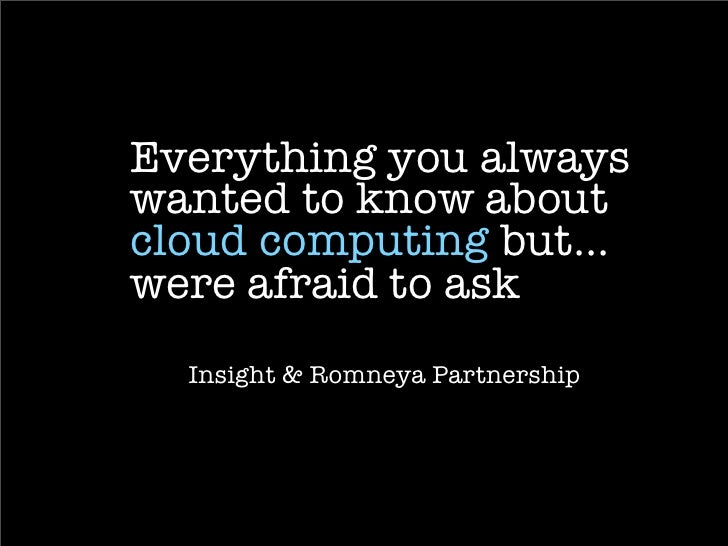Everything you always wanted to know about cloud computing but... were afraid to ask   Insight & Romneya Partnership