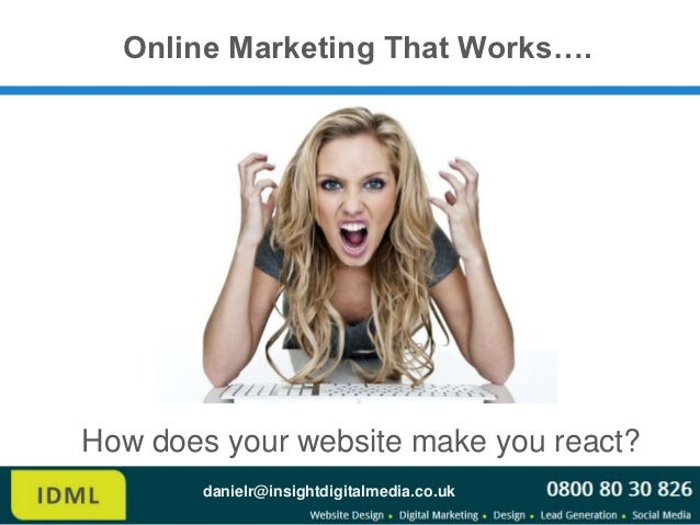 Online Marketing That Works….How does your website make you react?        danielr@insightdigitalmedia.co.uk