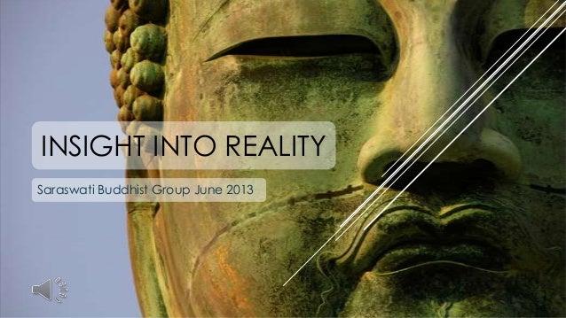 INSIGHT INTO REALITY Saraswati Buddhist Group June 2013
