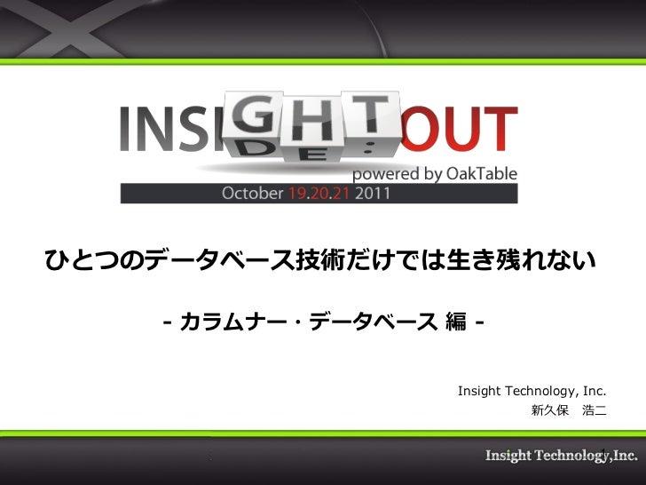 ひとつのデータベース技術だけでは生き残れない    - カラムナー・データベース 編 -                    Insight Technology, Inc.                               新久保...