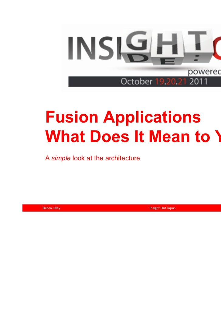 Fusion Applications What Does It Mean to You A simple look at the architectureDebra Lilley                         Insight...