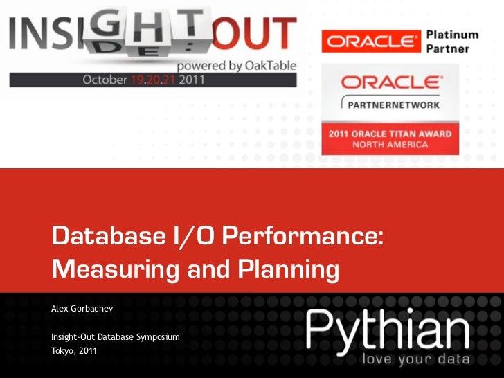 Database I/O Performance:Measuring and PlanningAlex GorbachevInsight-Out Database SymposiumTokyo, 2011