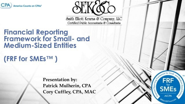 Financial Reporting Framework for Small- and Medium-Sized Entities  (FRF for SMEs™ ) Presentation by: Patrick Mulherin, CP...