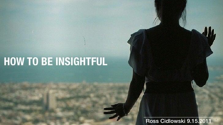HOW TO BE INSIGHTFUL                       Ross Cidlowski 9.15.2011   1