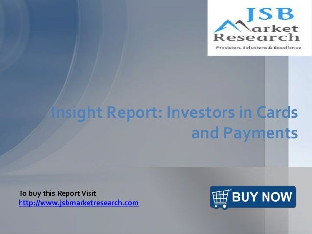 Insight Report: Investors in Cards and Payments To buy this ReportVisit http://www.jsbmarketresearch.com