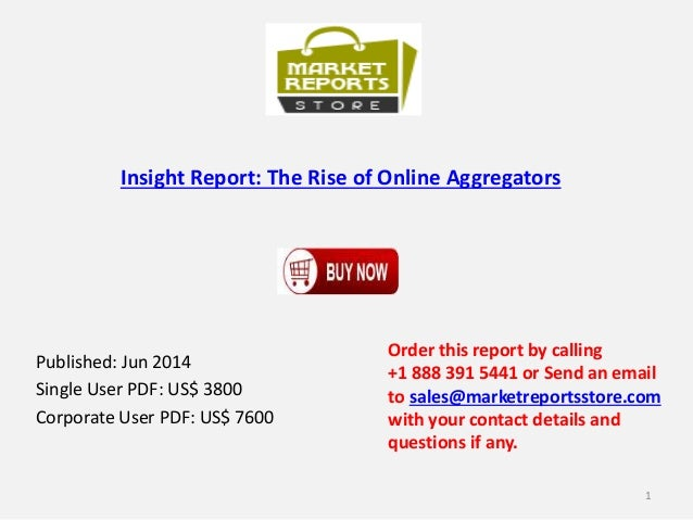 Insight Report: The Rise of Online Aggregators Published: Jun 2014 Single User PDF: US$ 3800 Corporate User PDF: US$ 7600 ...