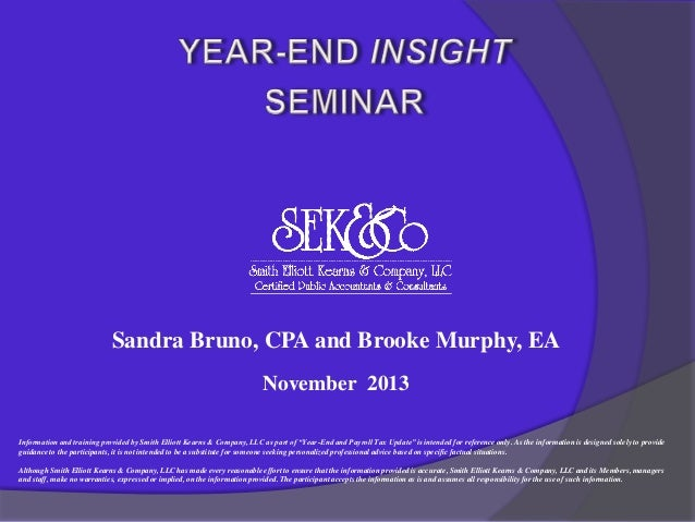 Sandra Bruno, CPA and Brooke Murphy, EA November 2013 Information and training provided by Smith Elliott Kearns & Company,...