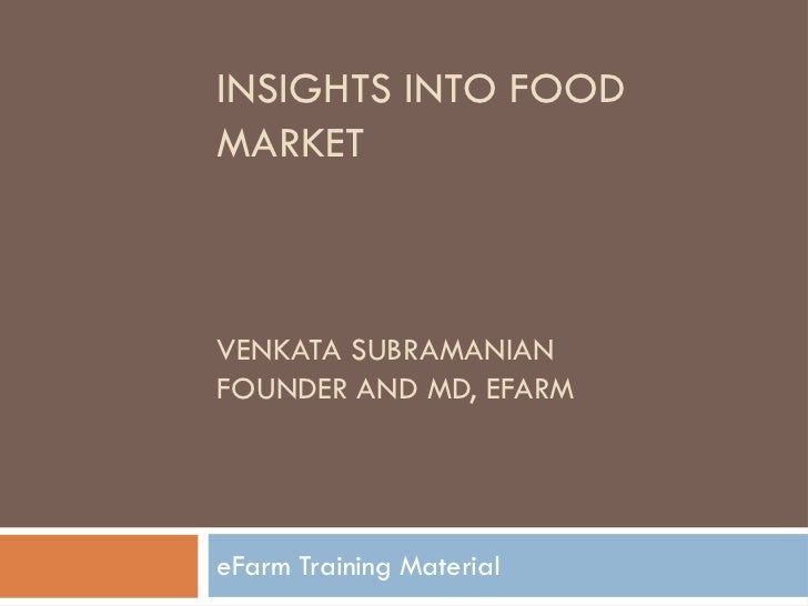 INSIGHTS INTO FOODMARKETVENKATA SUBRAMANIANFOUNDER AND MD, EFARMeFarm Training Material