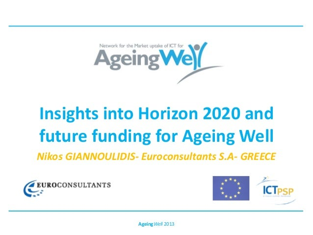 Insights into Horizon 2020 andfuture funding for Ageing WellNikos GIANNOULIDIS- Euroconsultants S.A- GREECEAgeingWell 2013