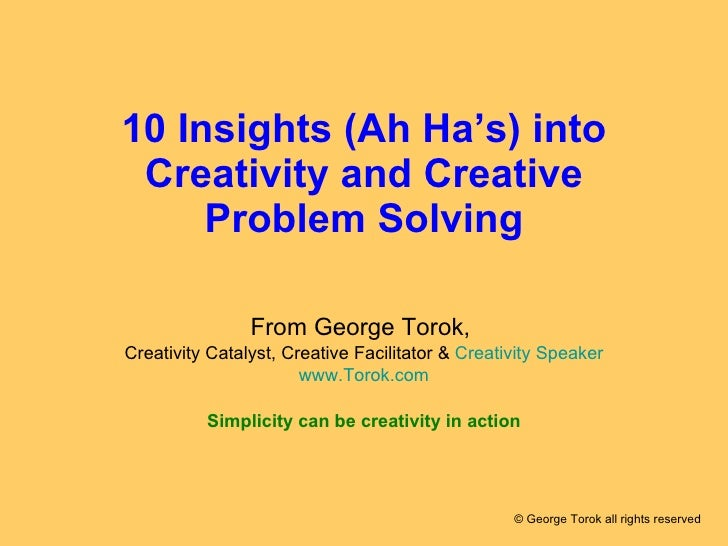 10 Insights (Ah Ha's) into Creativity and Creative Problem Solving From George Torok,  Creativity Catalyst, Creative Facil...